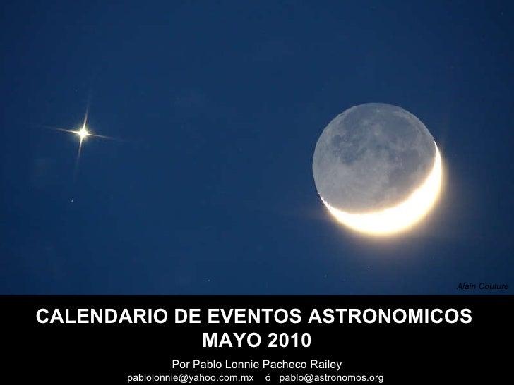 Por Pablo Lonnie Pacheco Railey pablolonnie@yahoo.com.mx  ó  pablo@astronomos.org  CALENDARIO DE EVENTOS ASTRONOMICOS  MAY...