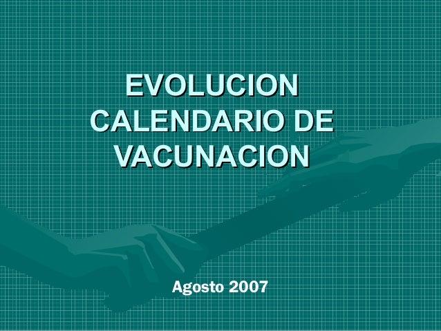 EVOLUCIONEVOLUCION CALENDARIO DECALENDARIO DE VACUNACIONVACUNACION Agosto 2007