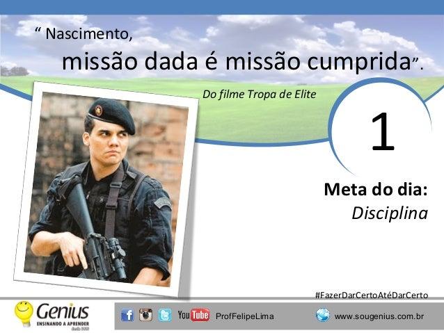 """"""" Nascimento,  missão dada é missão cumprida"""". Do filme Tropa de Elite  1 Meta do dia: Disciplina  #FazerDarCertoAtéDarCer..."""