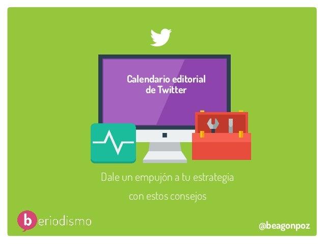 Dale un empujón a tu estrategia con estos consejos Calendario editorial de Twitter @beagonpoz