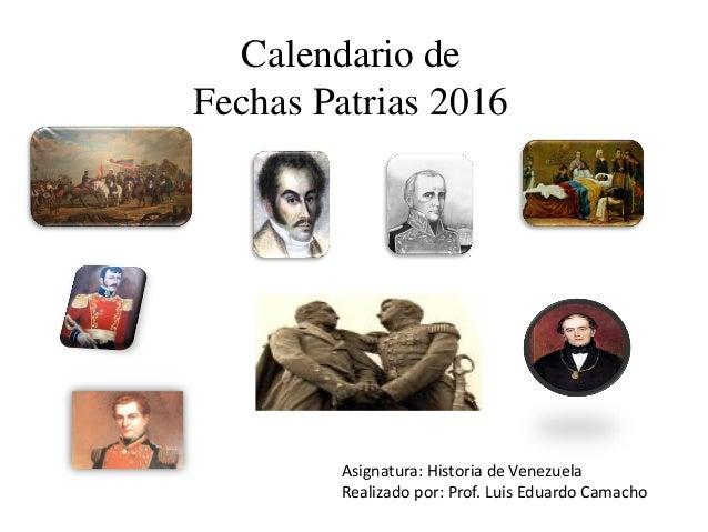 Calendario de Fechas Patrias 2016 Asignatura: Historia de Venezuela Realizado por: Prof. Luis Eduardo Camacho