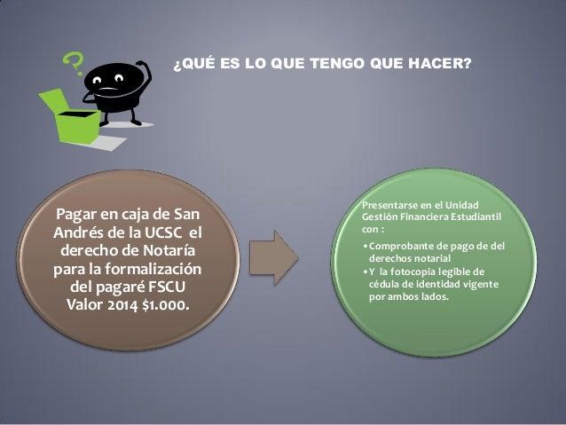 ¿QUÉ ES LO QUE TENGO QUE HACER? Pagar en caja de San Andrés de la UCSC el derecho de Notaría para la formalización del pag...