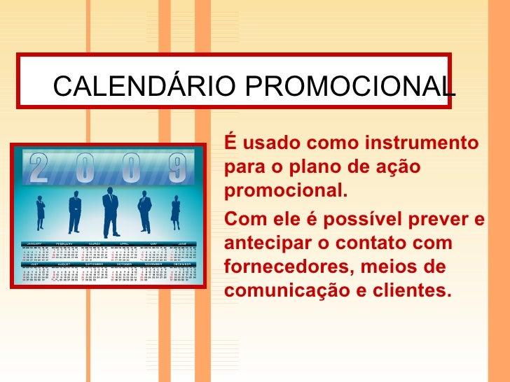 CALENDÁRIO PROMOCIONAL   É usado como instrumento para o plano de ação promocional. Com ele é possível prever e antecipar ...