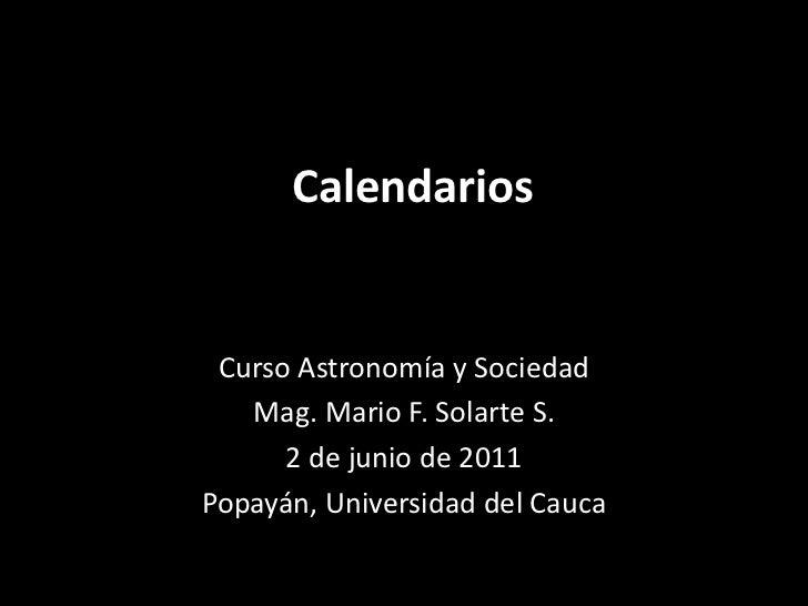 Calendarios<br />Curso Astronomía y Sociedad<br />Mag. Mario F. Solarte S.<br />2 de junio de 2011<br />Popayán, Universid...