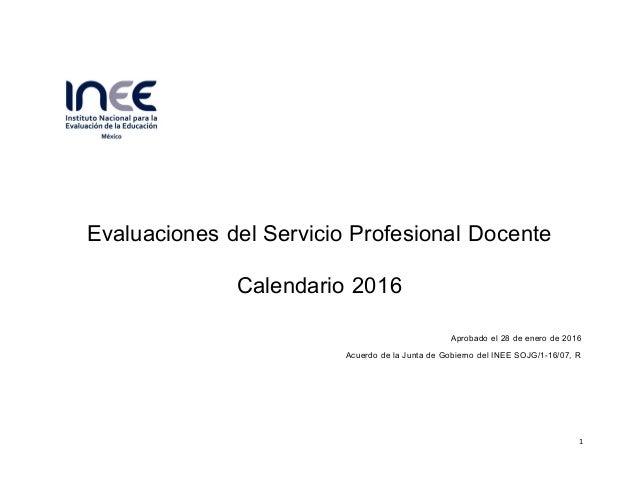 Evaluaciones del Servicio Profesional Docente   Calendario 2016    Aprobado el 28 de enero de 2016  Acuerdo de la ...