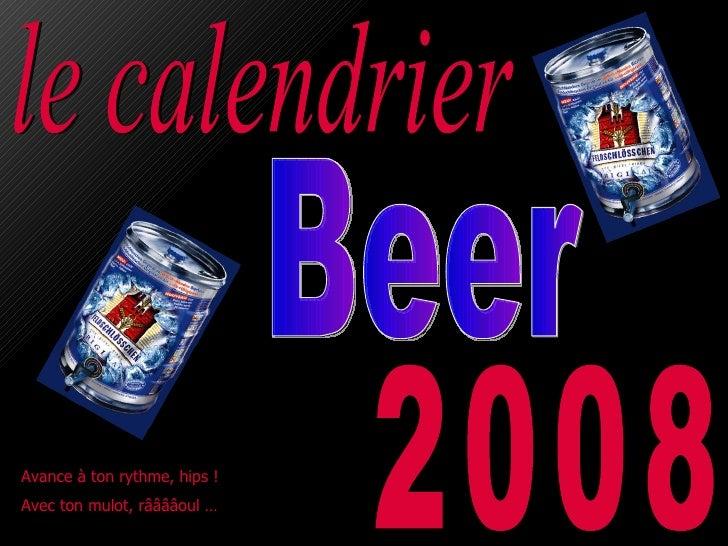 le calendrier 2008 Avance à ton rythme, hips !  Avec ton mulot, rââââoul … Beer