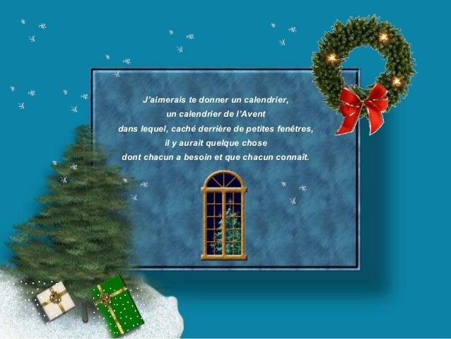 J'aimerais te donner un calendrier,  un calendrier de l'Avent  dans lequel, caché derrière de petites fenêtres,  il y aura...