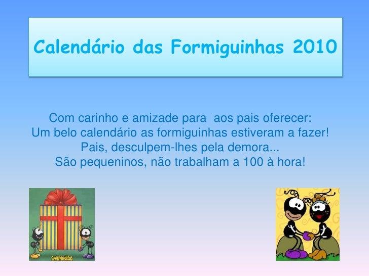 Calendário das Formiguinhas 2010<br />Com carinho e amizade para  aos pais oferecer:<br />Um belo calendário as formiguinh...