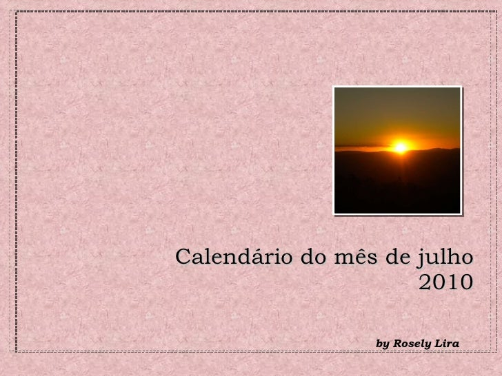 Calendário do mês de julho  2010 <ul><li>by Rosely Lira  </li></ul>