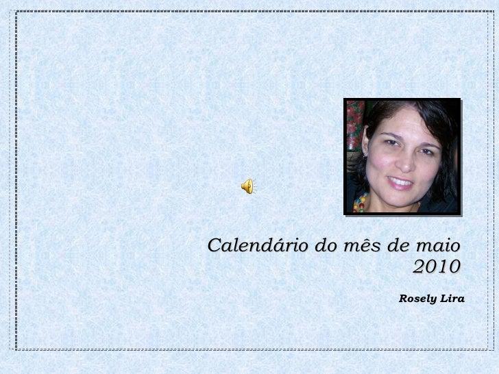 Calendário do mês de maio 2010 <ul><li>Rosely Lira </li></ul>