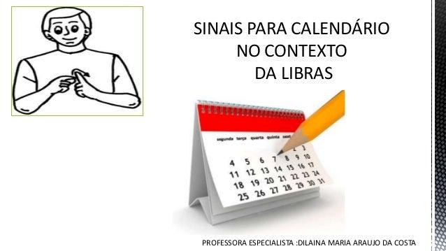 SINAIS PARA CALENDÁRIO NO CONTEXTO DA LIBRAS PROFESSORA ESPECIALISTA :DILAINA MARIA ARAUJO DA COSTA