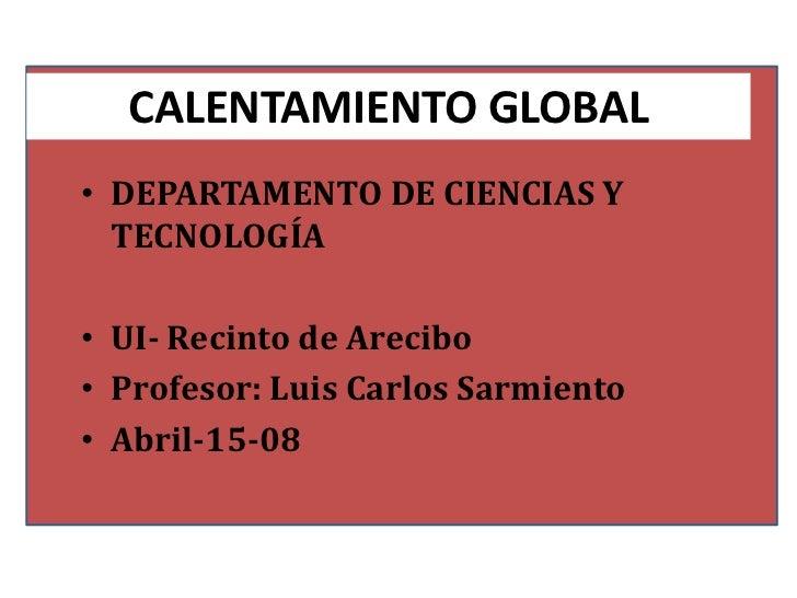 CALENTAMIENTO GLOBAL• DEPARTAMENTO DE CIENCIAS Y  TECNOLOGÍA• UI- Recinto de Arecibo• Profesor: Luis Carlos Sarmiento• Abr...