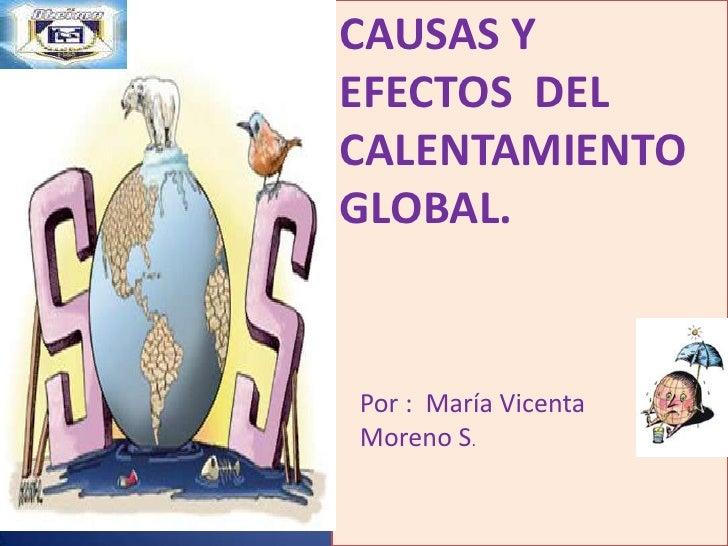 CAUSAS Y EFECTOS  DEL CALENTAMIENTO GLOBAL.<br />Por :  María Vicenta Moreno S.<br />