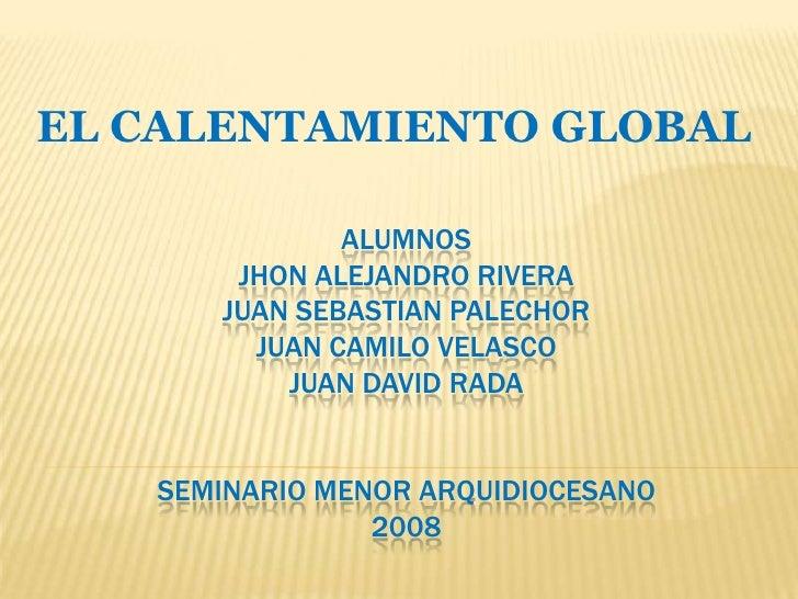 EL CALENTAMIENTO GLOBAL              ALUMNOS       JHON ALEJANDRO RIVERA      JUAN SEBASTIAN PALECHOR        JUAN CAMILO V...