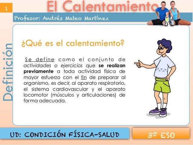 Profesor: Andrés Mateo Martínez 3º ESOUD: CONDICIÓN FÍSICA-SALUD El CalentamientoDefinición1 S e d e f i n e c o m o e l c...