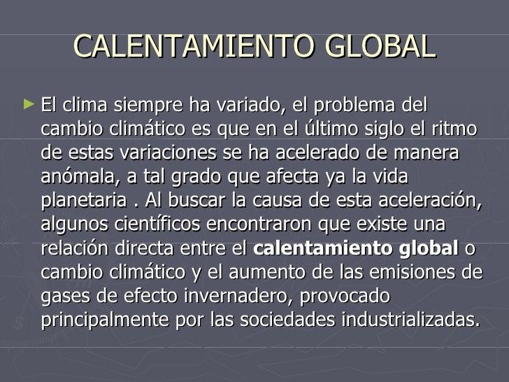 CALENTAMIENTO GLOBAL <ul><li>El clima siempre ha variado, el problema del cambio climático es que en el último siglo el ri...