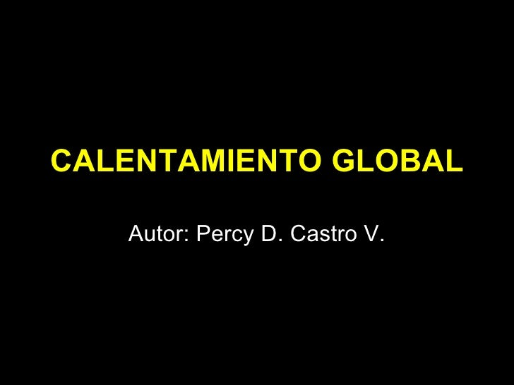 CALENTAMIENTO GLOBAL Autor: Percy D. Castro V.
