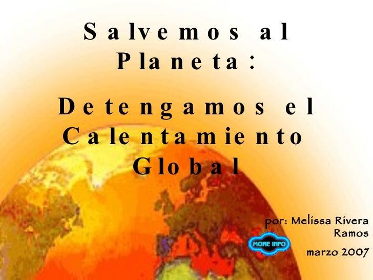 por: Melissa Rivera Ramos marzo 2007 Salvemos al Planeta: Detengamos el Calentamiento Global