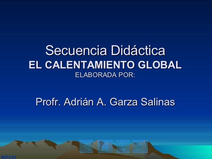 Secuencia Didáctica EL CALENTAMIENTO GLOBAL ELABORADA POR: Profr. Adrián A. Garza Salinas