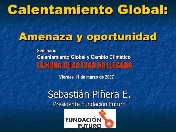 Calentamiento Global:   Amenaza y oportunidad Sebastián Piñera E. Presidente Fundación Futuro Seminario Calentamiento Glob...