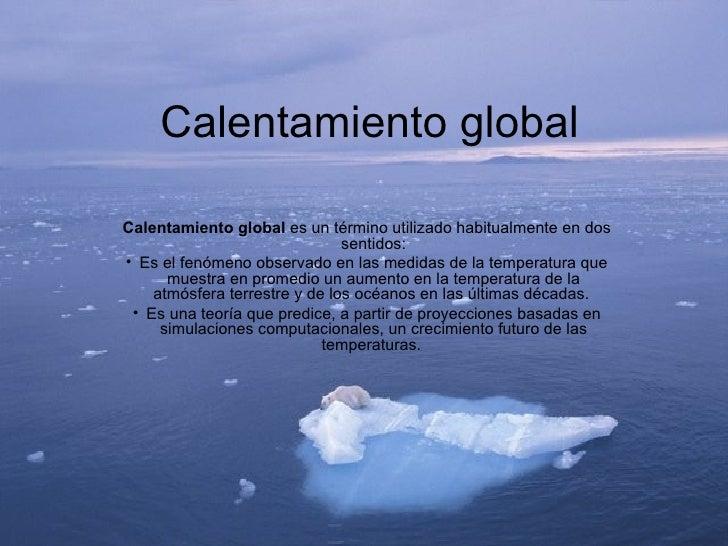 Calentamiento global <ul><li>Calentamiento global  es un término utilizado habitualmente en dos sentidos: </li></ul><ul><l...