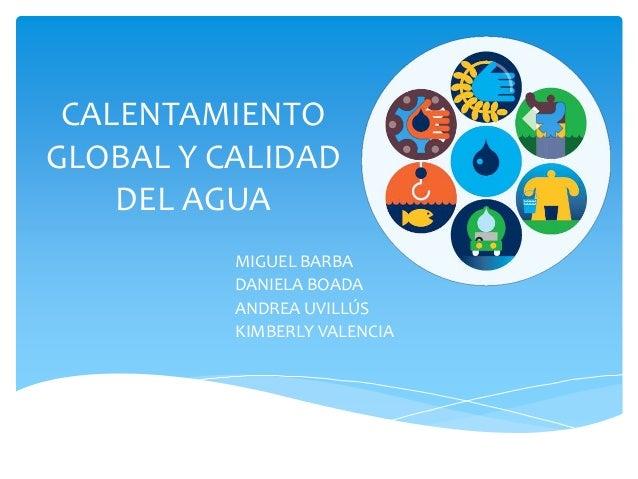 CALENTAMIENTO GLOBAL Y CALIDAD DEL AGUA MIGUEL BARBA DANIELA BOADA ANDREA UVILLÚS KIMBERLY VALENCIA