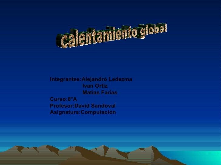 calentamiento global Integrantes:Alejandro Ledezma Ivan Ortiz Matías Farias  Curso:8°A Profesor:David Sandoval Asignatura:...