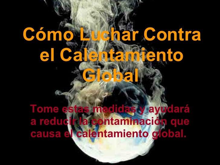 Cómo Luchar Contra el Calentamiento Global   Tome estas medidas y ayudará a reducir la contaminación que causa el calentam...