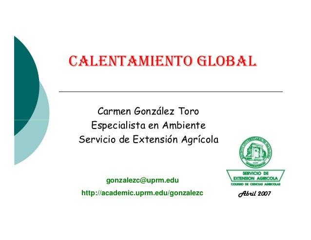 CALENTAMIENTO GLOBAL Carmen González Toro Especialista en AmbienteEspecialista en Ambiente Servicio de Extensión Agrícola ...