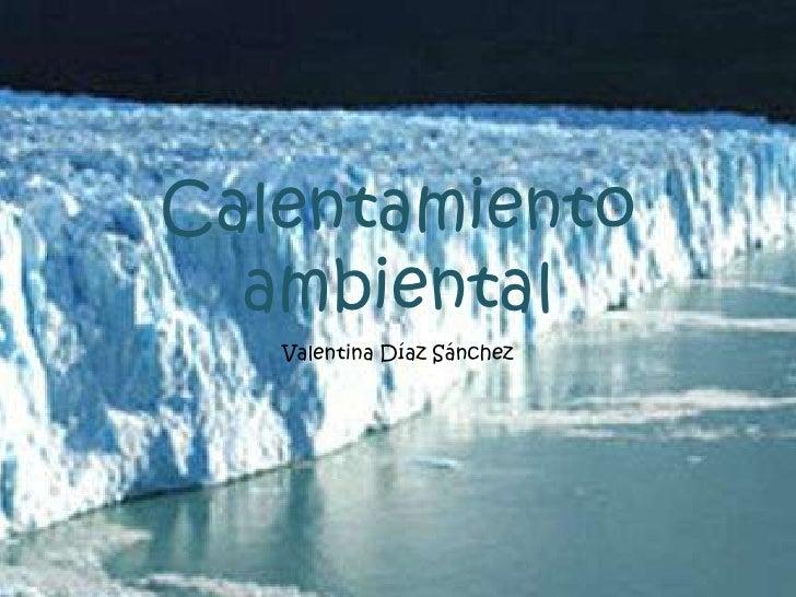 Calentamiento  ambiental   Valentina Díaz Sánchez