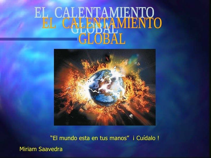 """EL  CALENTAMIENTO GLOBAL """" El mundo esta en tus manos""""  ¡ Cuídalo !  Miriam Saavedra"""