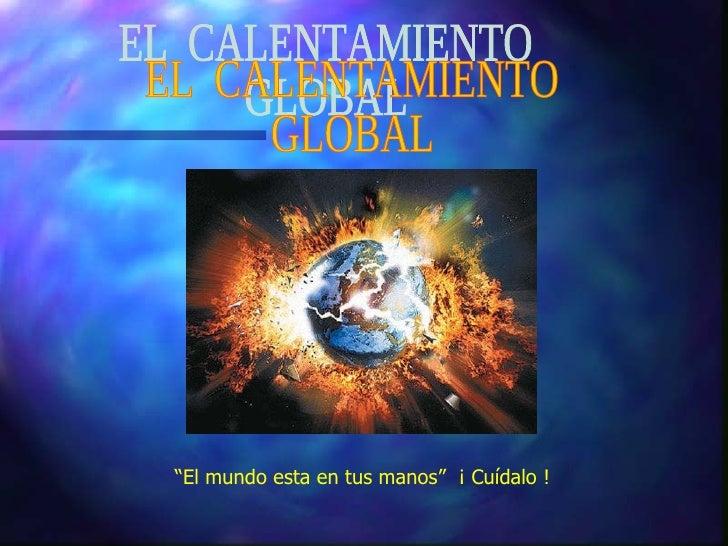 """EL  CALENTAMIENTO GLOBAL """" El mundo esta en tus manos""""  ¡ Cuídalo !"""