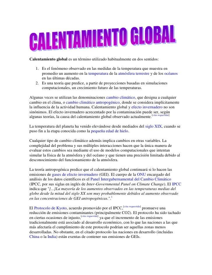Calentamiento global es un término utilizado habitualmente en dos sentidos:<br />Es el fenómeno observado en las medidas d...