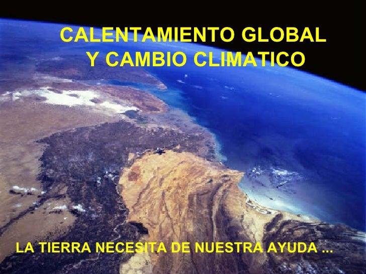 LA TIERRA NECESITA DE NUESTRA AYUDA ...  CALENTAMIENTO GLOBAL  Y CAMBIO CLIMATICO