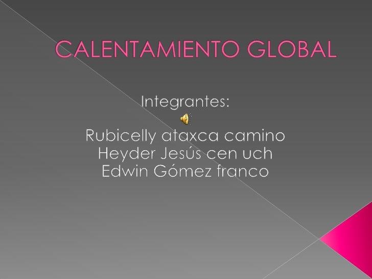 CALENTAMIENTO GLOBAL<br />Integrantes:<br />Rubicelly ataxca camino<br />Heyder Jesús cen uch<br />Edwin Gómez franco<br />