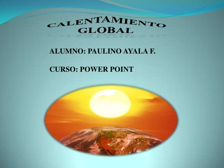 CALENTAMIENTO GLOBAL<br />ALUMNO: PAULINO AYALA F.<br />CURSO: POWER POINT<br />