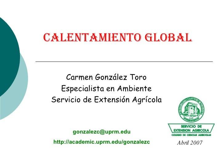 Calentamiento Global Carmen González Toro Especialista en Ambiente Servicio de Extensión Agrícola [email_address] http://a...