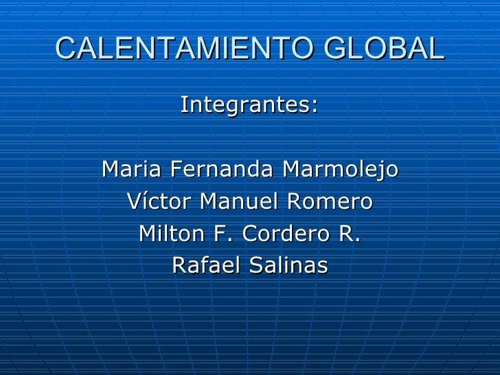CALENTAMIENTO GLOBAL <ul><li>Integrantes: </li></ul><ul><li>Maria Fernanda Marmolejo </li></ul><ul><li>Víctor Manuel Romer...