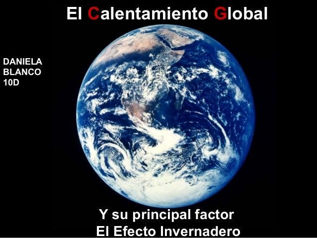 El Calentamiento Global DANIELA BLANCO 10D  Y su principal factor El Efecto Invernadero