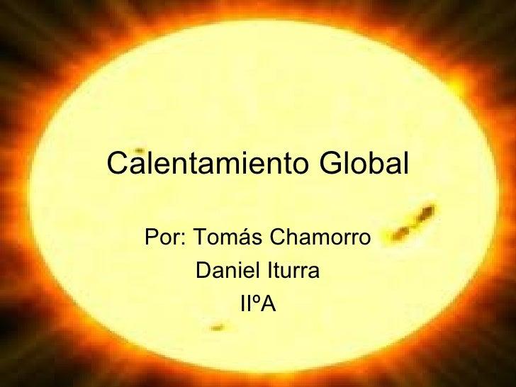 Calentamiento Global Por: Tomás Chamorro Daniel Iturra IIºA