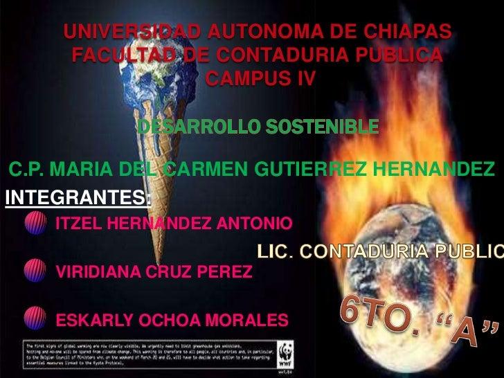 UNIVERSIDAD AUTONOMA DE CHIAPAS FACULTAD DE CONTADURIA PUBLICA CAMPUS IVDESARROLLO SOSTENIBLE<br />C.P. MARIA DEL CARMEN G...
