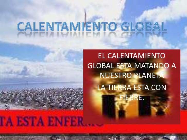 CALENTAMIENTO GLOBAL<br />EL CALENTAMIENTO GLOBAL ESTA MATANDO A NUESTRO PLANETA<br />LA TIERRA ESTA CON FIEBRE.<br />