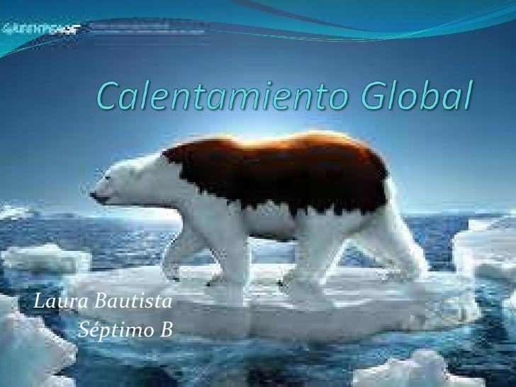 Calentamiento Global<br />Laura Bautista<br />Séptimo B<br />