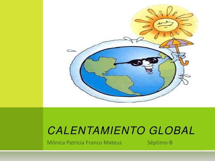 Mónica Patricia Franco Mateus                   Séptimo-B<br />CALENTAMIENTO GLOBAL<br />