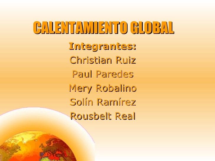 CALENTAMIENTO GLOBAL Integrantes: Christian Ruiz Paul Paredes Mery Robalino Solín Ramírez Rousbelt Real