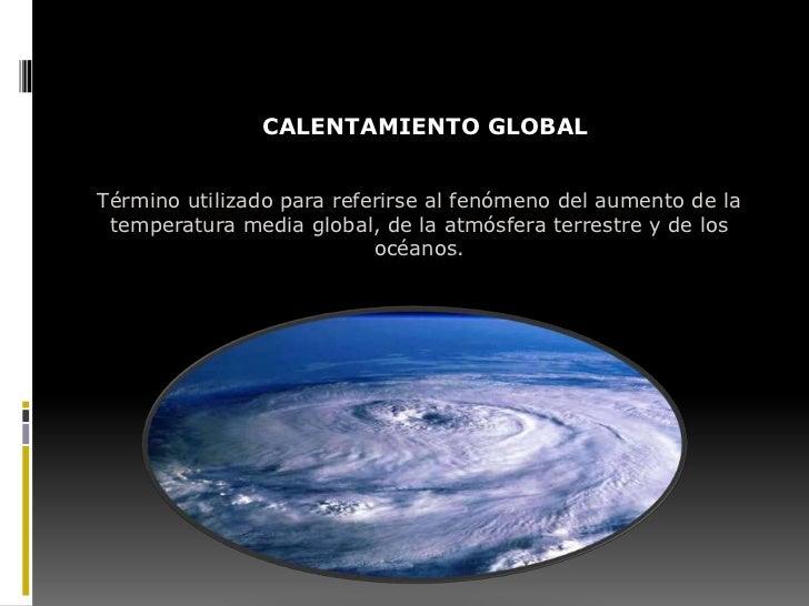 CALENTAMIENTO GLOBALTérmino utilizado para referirse al fenómeno del aumento de la temperatura media global, de la atmósfe...