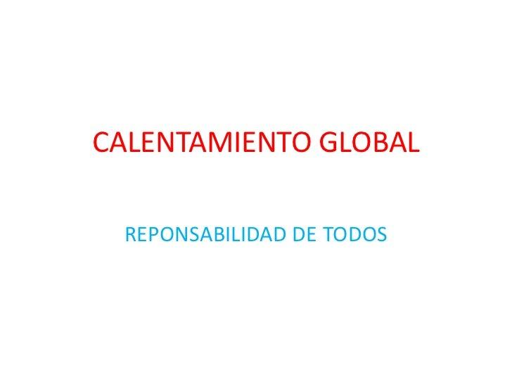 CALENTAMIENTO GLOBAL REPONSABILIDAD DE TODOS