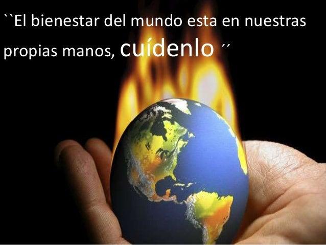 ``El bienestar del mundo esta en nuestras propias manos, cuídenlo ´´