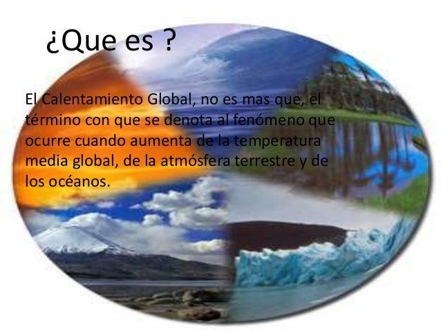 ¿Que es ? El Calentamiento Global, no es mas que, el término con que se denota al fenómeno que ocurre cuando aumenta de la...