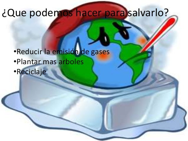 ¿Que podemos hacer para salvarlo? •Reducir la emisión de gases •Plantar mas arboles •Reciclaje